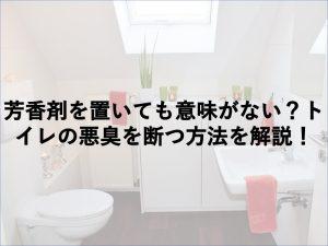芳香剤を置いても意味がない?トイレの悪臭を断つ方法を解説!