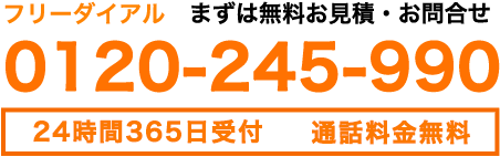 フリーダイヤル|まずは無料お見積もり・お問合せ|0120-245-990|24時間365日受付 通話料金無料