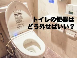 トイレの便器はどう外せばいい?