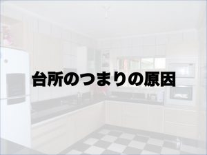 台所のつまりの原因