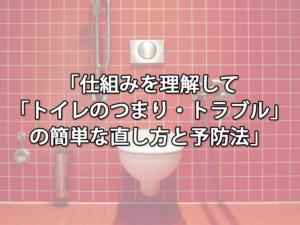 仕組みを理解して「トイレのつまり・トラブル」の簡単な直し方と予防法