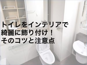トイレをインテリアで綺麗に飾り付け!そのコツと注意点