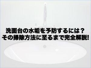 洗面台の水垢を予防するには?その掃除方法に至るまで完全解説!