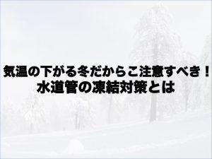 気温の下がる冬だからこそ注意すべき!水道管の凍結対策とは