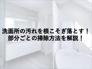 洗面所の汚れを根こそぎ落とす!部分ごとの掃除方法を解説!