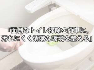 面倒なトイレ掃除を簡単に。汚れにくく清潔な環境を整える