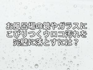 お風呂場の鏡やガラスにこびりつくウロコ汚れを完璧に落とすには?